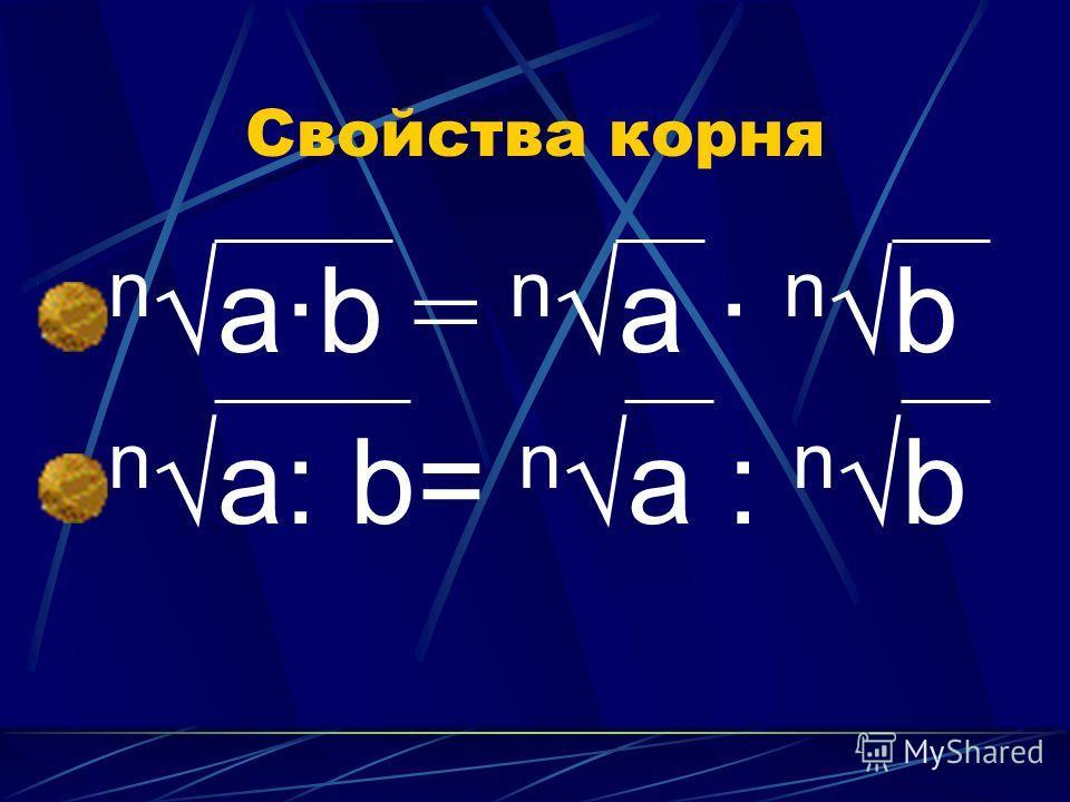 Свойства корня nа·b = nа · nb nа: b= nа : nb