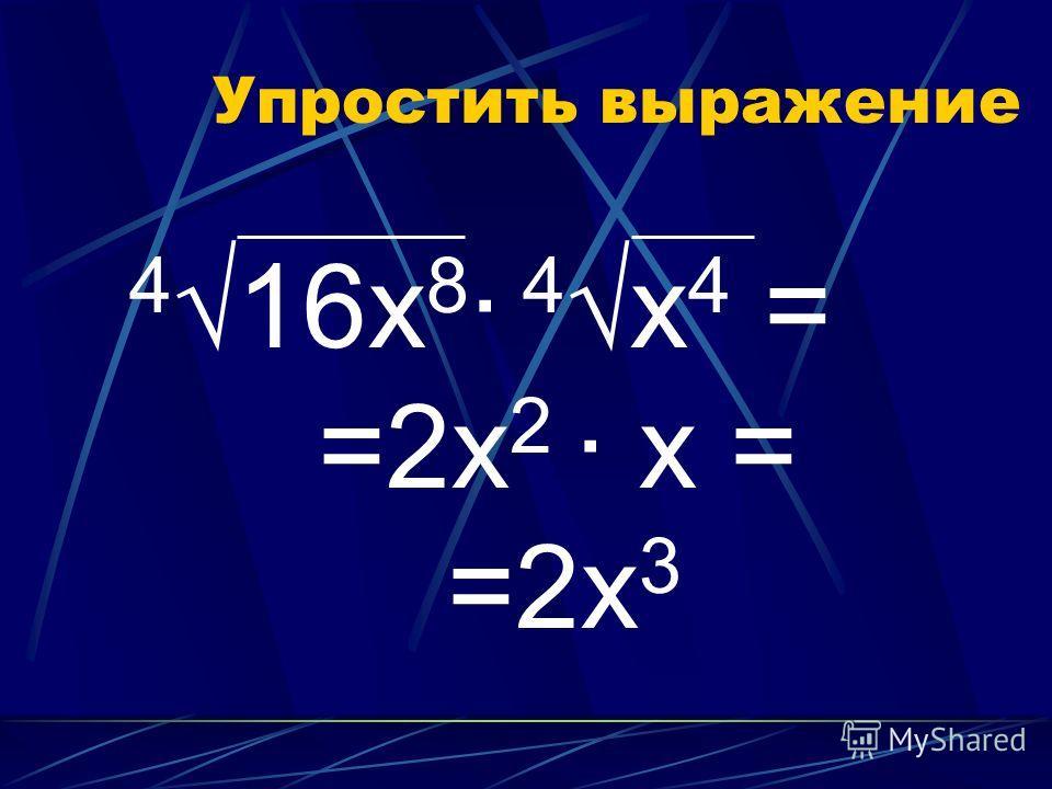 Упростить выражение 416x 8 · 4x 4 = =2х 2 · х = =2х 3