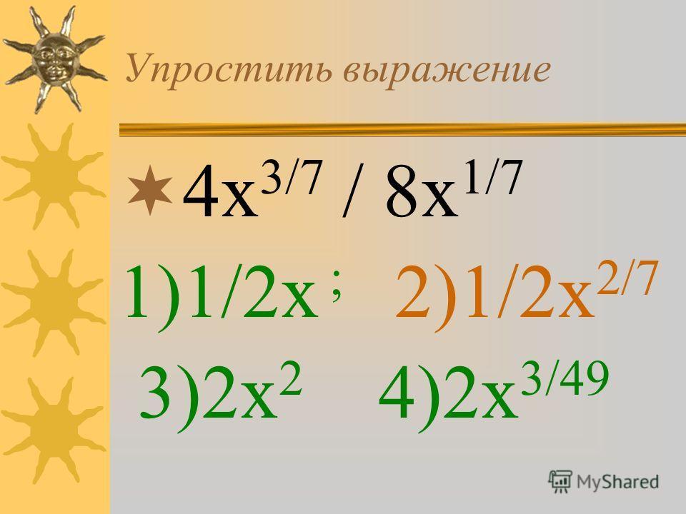 Упростить выражение 4х 3/7 / 8х 1/7 1)1/2х ; 2)1/2х 2/7 3)2х 2 4)2х 3/49