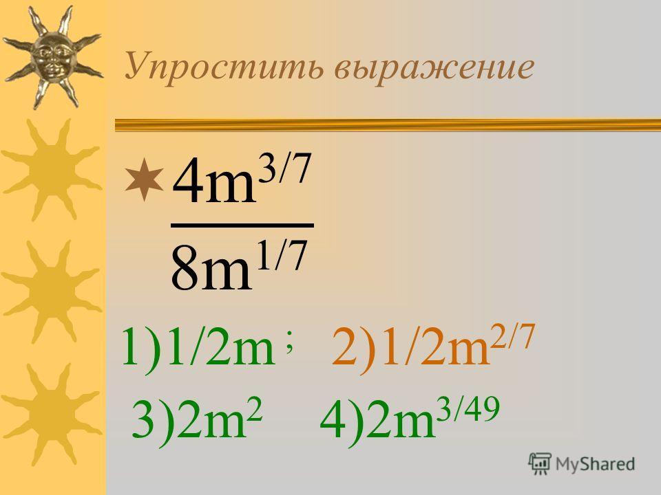 Упростить выражение 4m 3/7 8m 1/7 1)1/2m ; 2)1/2m 2/7 3)2m 2 4)2m 3/49