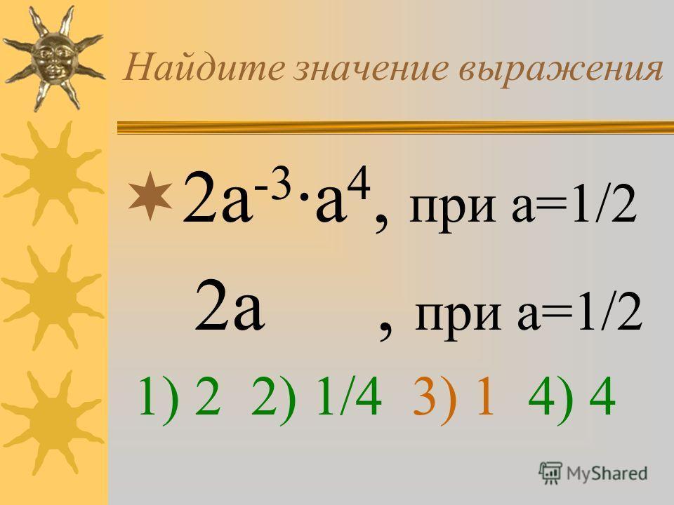 Найдите значение выражения 2а -3 ·а 4, при а=1/2 2а, при а=1/2 1) 2 2) 1/4 3) 1 4) 4