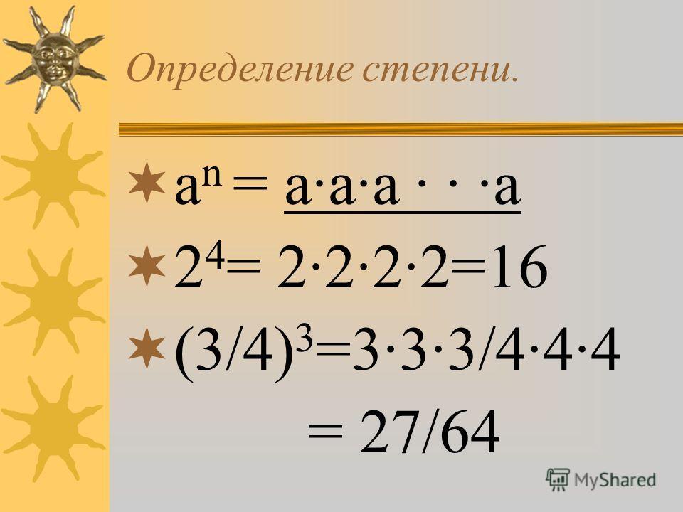 Определение степени. а n = а·а·а · · ·а 2 4 = 2·2·2·2=16 (3/4) 3 =3·3·3/4·4·4 = 27/64