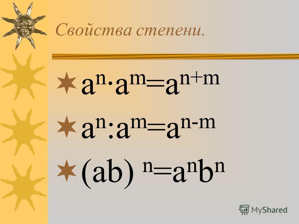 Свойства степени. а n ·а m =а n+m а n :а m =а n-m (аb) n =а n b n