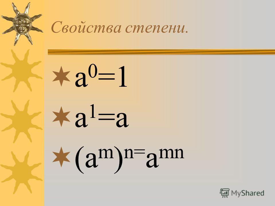 Свойства степени. a 0 =1 a 1 =a (a m ) n= a mn