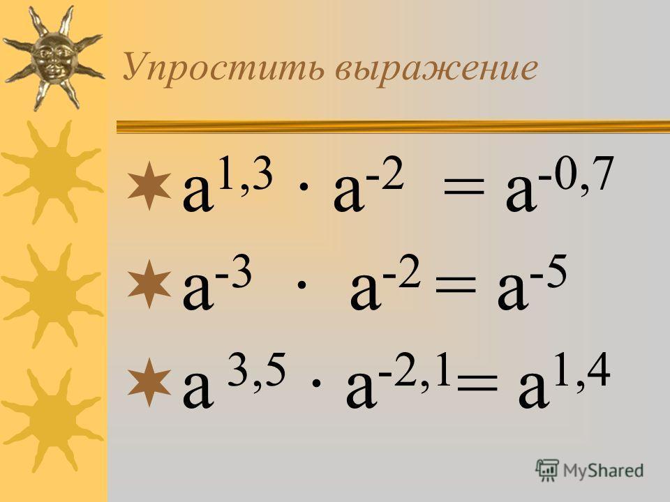 а 1,3 · а -2 = а -0,7 а -3 · а -2 = а -5 а 3,5 · а -2,1 = а 1,4 Упростить выражение