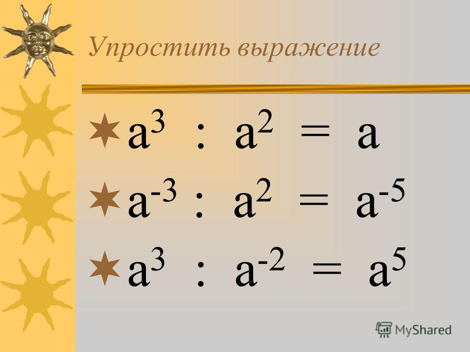 а 3 : а 2 = а а -3 : а 2 = а -5 а 3 : а -2 = а 5