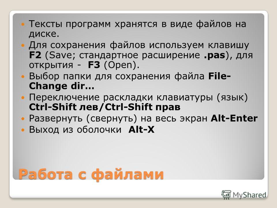 Работа с файлами Тексты программ хранятся в виде файлов на диске. Для сохранения файлов используем клавишу F2 (Save; стандартное расширение.pas), для открытия - F3 (Open). Выбор папки для сохранения файла File- Change dir… Переключение раскладки клав