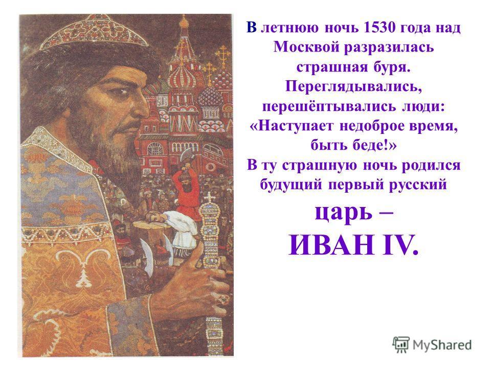 В летнюю ночь 1530 года над Москвой разразилась страшная буря. Переглядывались, перешёптывались люди: «Наступает недоброе время, быть беде!» В ту страшную ночь родился будущий первый русский царь – ИВАН IV.
