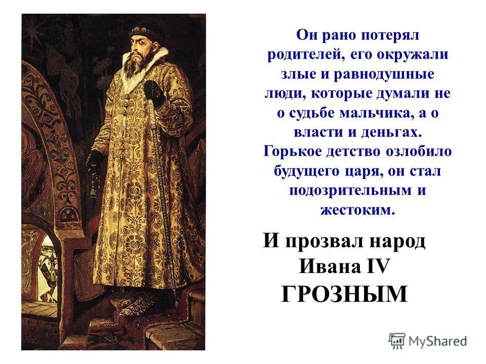 Он рано потерял родителей, его окружали злые и равнодушные люди, которые думали не о судьбе мальчика, а о власти и деньгах. Горькое детство озлобило будущего царя, он стал подозрительным и жестоким. И прозвал народ Ивана IV ГРОЗНЫМ