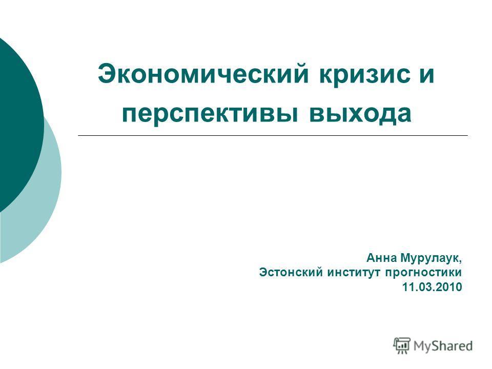 Экономический кризис и перспективы выхода Анна Мурулаук, Эстонский институт прогностики 11.03.2010