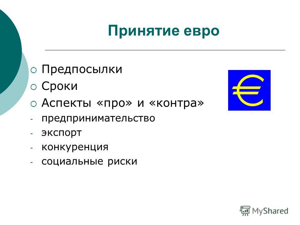 Принятие евро Предпосылки Сроки Аспекты «про» и «контра» - предпринимательство - экспорт - конкуренция - социальные риски