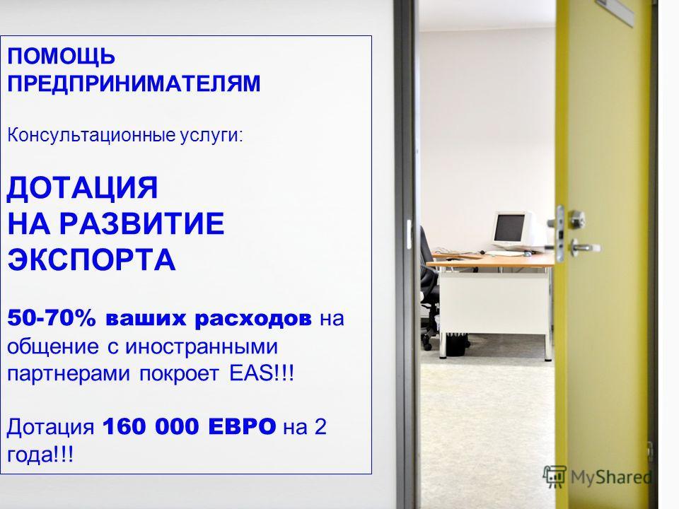 ПОМОЩЬ ПРЕДПРИНИМАТЕЛЯМ Консультационные услуги: ДОТАЦИЯ НА РАЗВИТИЕ ЭКСПОРТА 50-70% ваших расходов на общение с иностранными партнерами покроет ЕAS!!! Дотация 160 000 ЕВРО на 2 года!!!