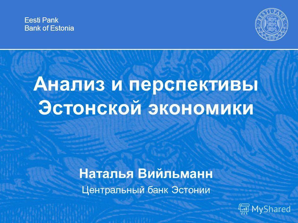 Eesti Pank Bank of Estonia Анализ и перспективы Эстонской экономики Наталья Вийльманн Центральный банк Эстонии