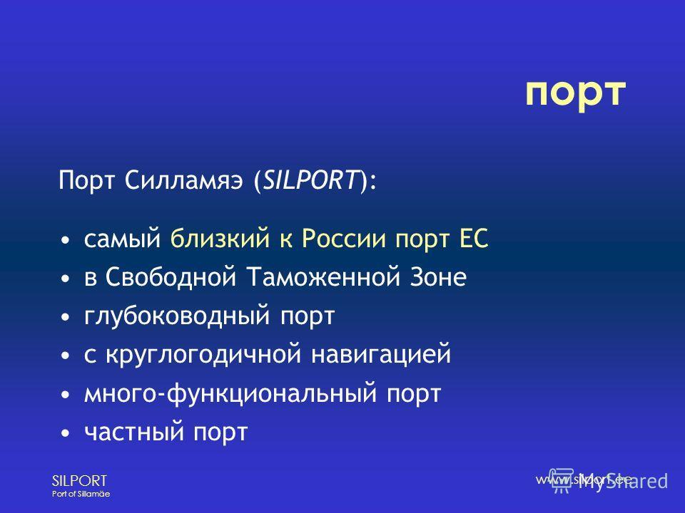 SILPORT Port of Sillamäe www.silport.ee порт Порт Силламяэ (SILPORT): самый близкий к России порт ЕС в Свободной Таможенной Зоне глубоководный порт с круглогодичной навигацией много-функциональный порт частный порт