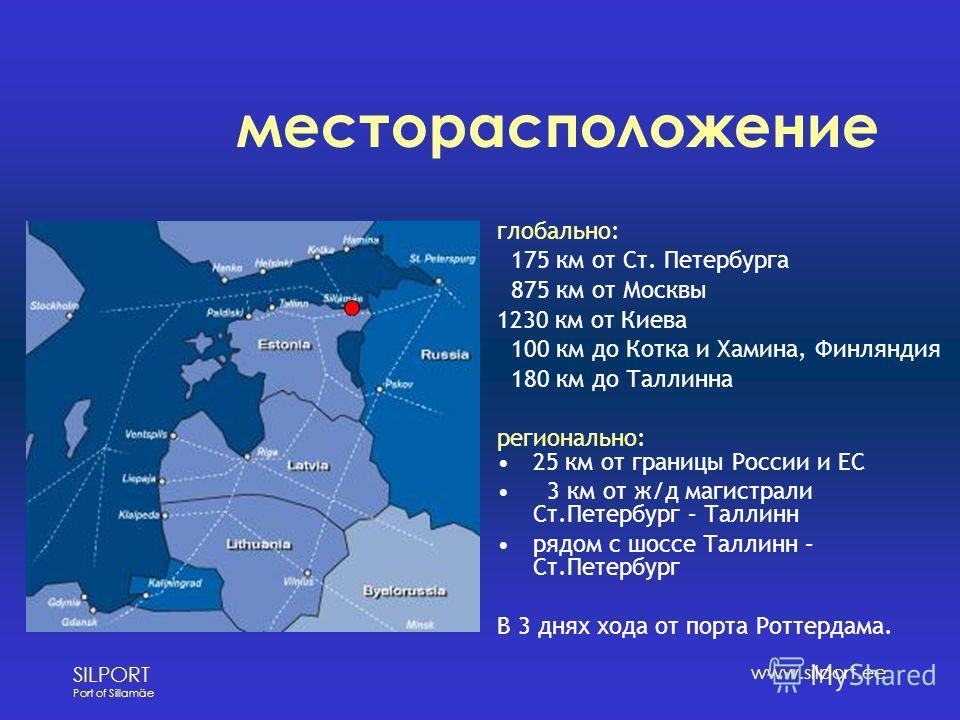 SILPORT Port of Sillamäe www.silport.ee месторасположение глобально: 175 км от Ст. Петербурга 875 км от Москвы 1230 км от Киева 100 км до Котка и Хамина, Финляндия 180 км до Таллинна регионально: 25 км от границы России и ЕС 3 км от ж/д магистрали Ст