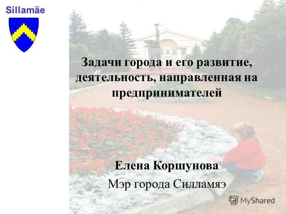 Sillamäe Задачи города и его развитие, деятельность, направленная на предпринимателей Елена Коршунова Мэр города Силламяэ