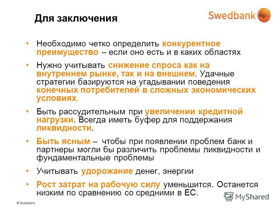 © Swedbank Для заключения Необходимо четко определить конкурентное преимущество – если оно есть и в каких областях Нужно учитывать снижение спроса как на внутреннем рынке, так и на внешнем. Удачные стратегии базируются на угадывании поведения конечны