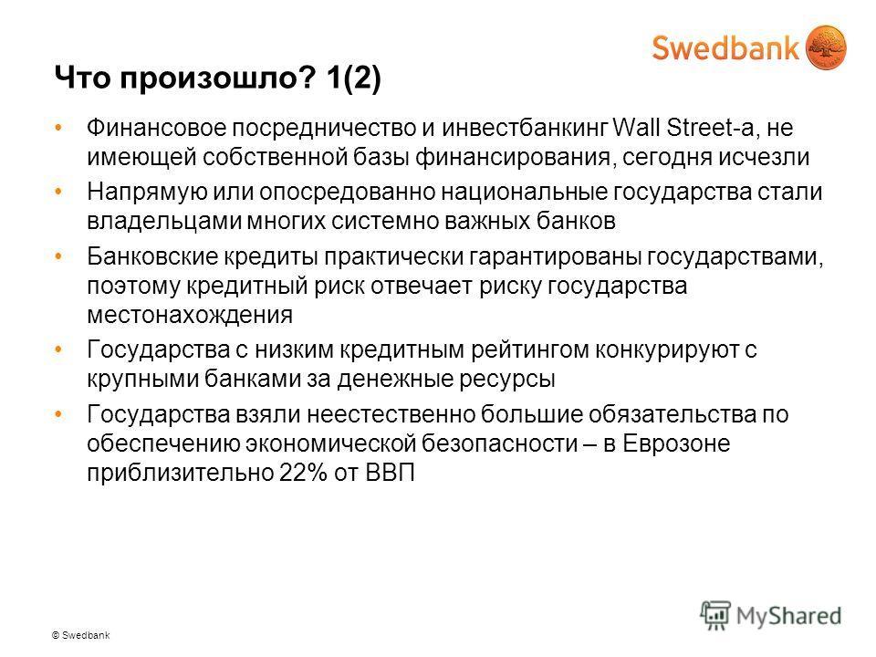 © Swedbank Что произошло? 1(2) Финансовое посредничество и инвестбанкинг Wall Street-a, не имеющей собственной базы финансирования, сегодня исчезли Напрямую или опосредованно национальные государства стали владельцами многих системно важных банков Ба