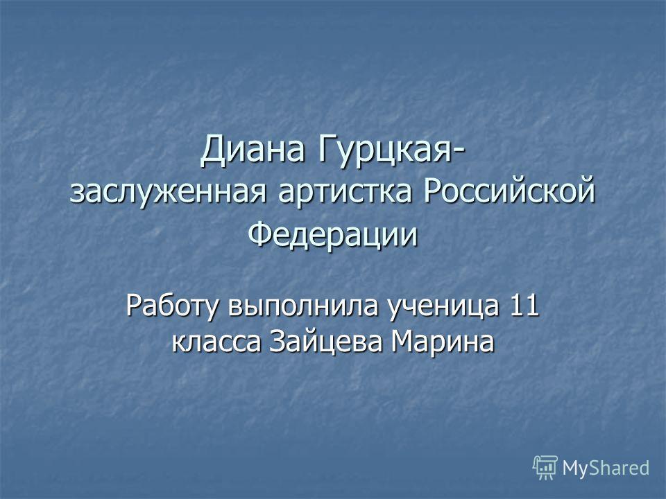 Диана Гурцкая- заслуженная артистка Российской Федерации Работу выполнила ученица 11 класса Зайцева Марина