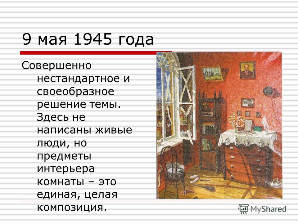 9 мая 1945 года Совершенно нестандартное и своеобразное решение темы. Здесь не написаны живые люди, но предметы интерьера комнаты – это единая, целая композиция.