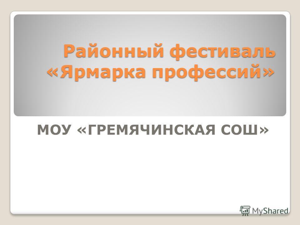 Районный фестиваль «Ярмарка профессий» МОУ «ГРЕМЯЧИНСКАЯ СОШ»