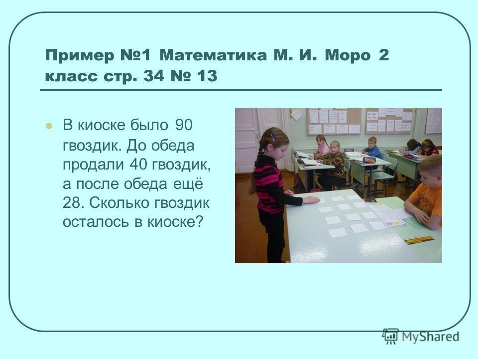 Пример 1 Математика М. И. Моро 2 класс стр. 34 13 В киоске было 90 гвоздик. До обеда продали 40 гвоздик, а после обеда ещё 28. Сколько гвоздик осталось в киоске?
