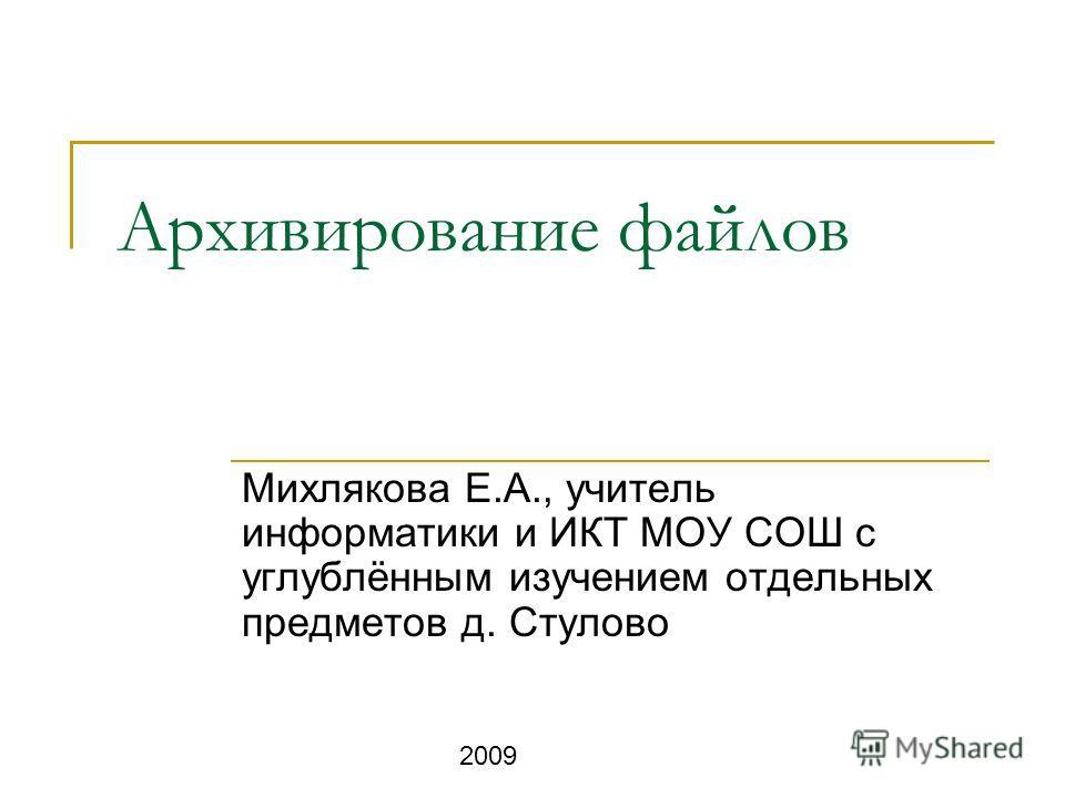 Архивирование файлов Михлякова Е.А., учитель информатики и ИКТ МОУ СОШ с углублённым изучением отдельных предметов д. Стулово 2009