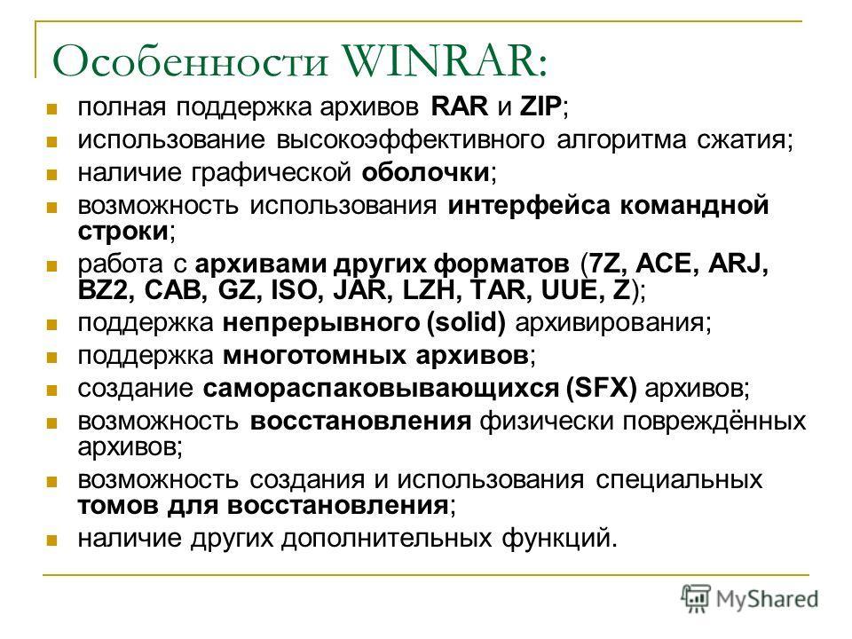 Особенности WINRAR: полная поддержка архивов RAR и ZIP; использование высокоэффективного алгоритма сжатия; наличие графической оболочки; возможность использования интерфейса командной строки; работа с архивами других форматов (7Z, ACE, ARJ, BZ2, CAB,