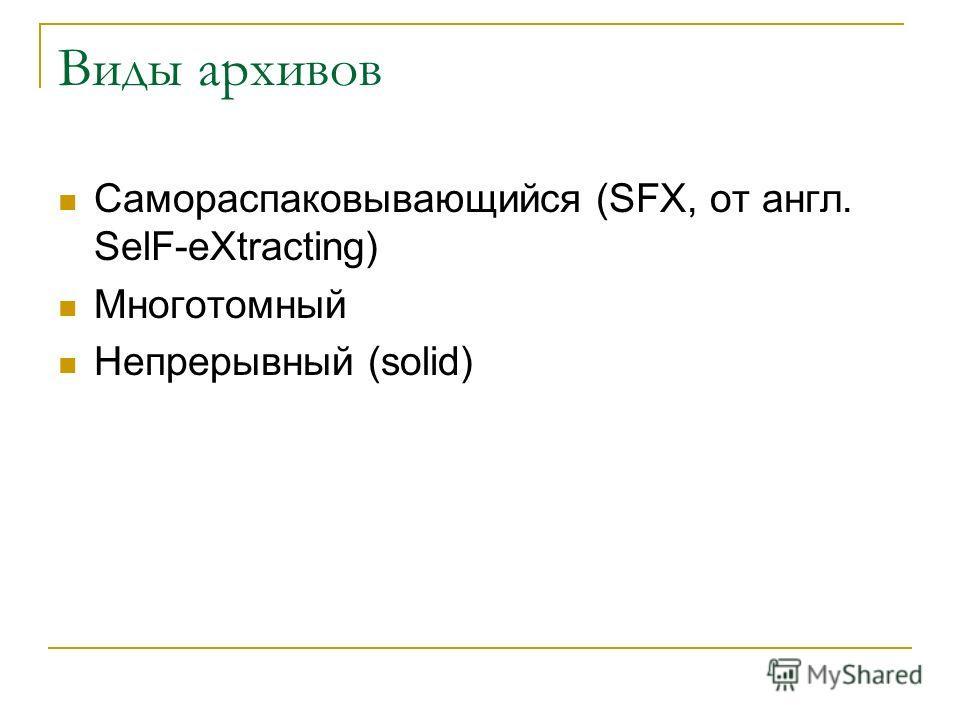 Виды архивов Самораспаковывающийся (SFX, от англ. SelF-eXtracting) Многотомный Непрерывный (solid)