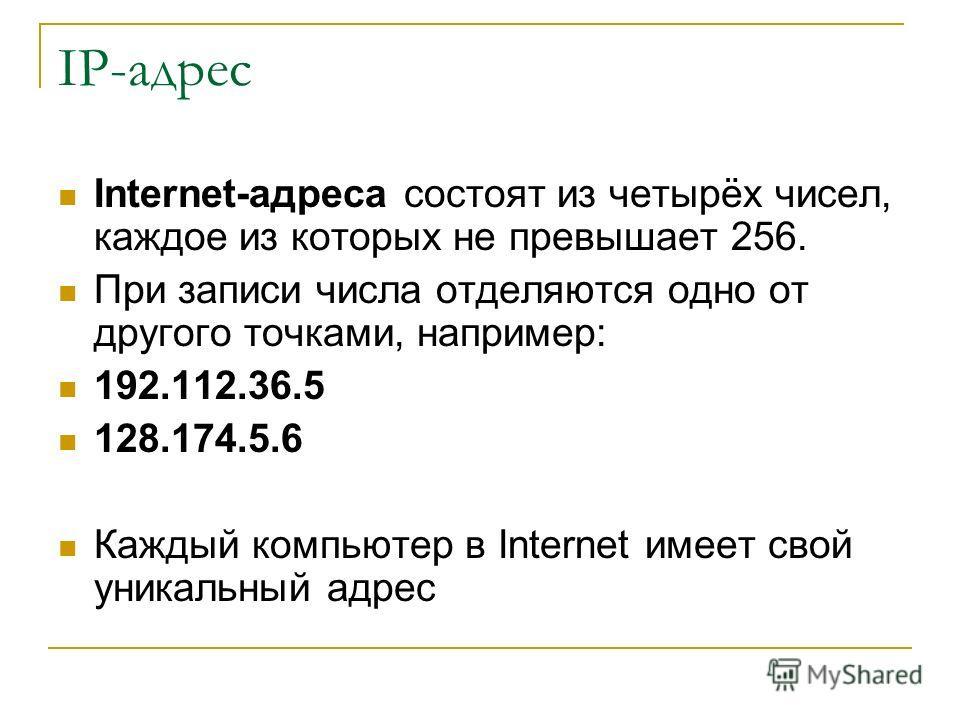 IP-адрес Internet-адреса состоят из четырёх чисел, каждое из которых не превышает 256. При записи числа отделяются одно от другого точками, например: 192.112.36.5 128.174.5.6 Каждый компьютер в Internet имеет свой уникальный адрес
