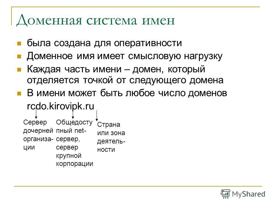 Доменная система имен была создана для оперативности Доменное имя имеет смысловую нагрузку Каждая часть имени – домен, который отделяется точкой от следующего домена В имени может быть любое число доменов rcdo.kirovipk.ru Сервер дочерней организа- ци