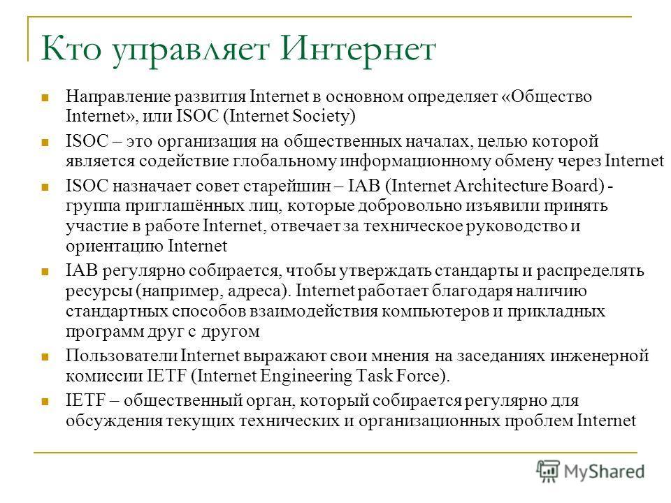 Кто управляет Интернет Направление развития Internet в основном определяет «Общество Internet», или ISOC (Internet Society) ISOC – это организация на общественных началах, целью которой является содействие глобальному информационному обмену через Int