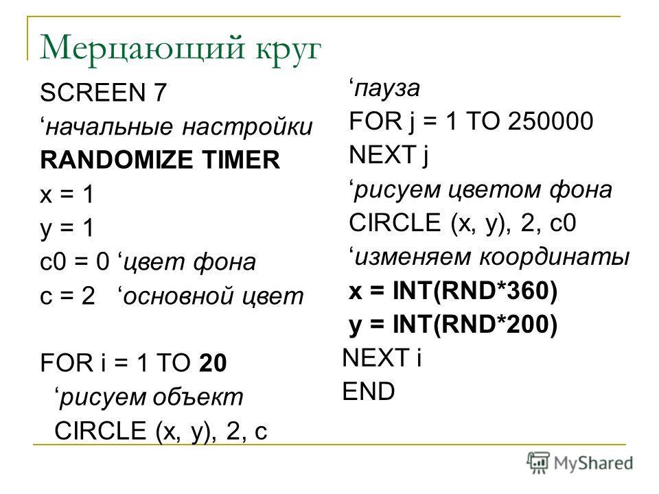Мерцающий круг SCREEN 7 начальные настройки RANDOMIZE TIMER x = 1 y = 1 c0 = 0 цвет фона c = 2 основной цвет FOR i = 1 TO 20 рисуем объект CIRCLE (x, y), 2, c пауза FOR j = 1 TO 250000 NEXT j рисуем цветом фона CIRCLE (x, y), 2, c0 изменяем координат
