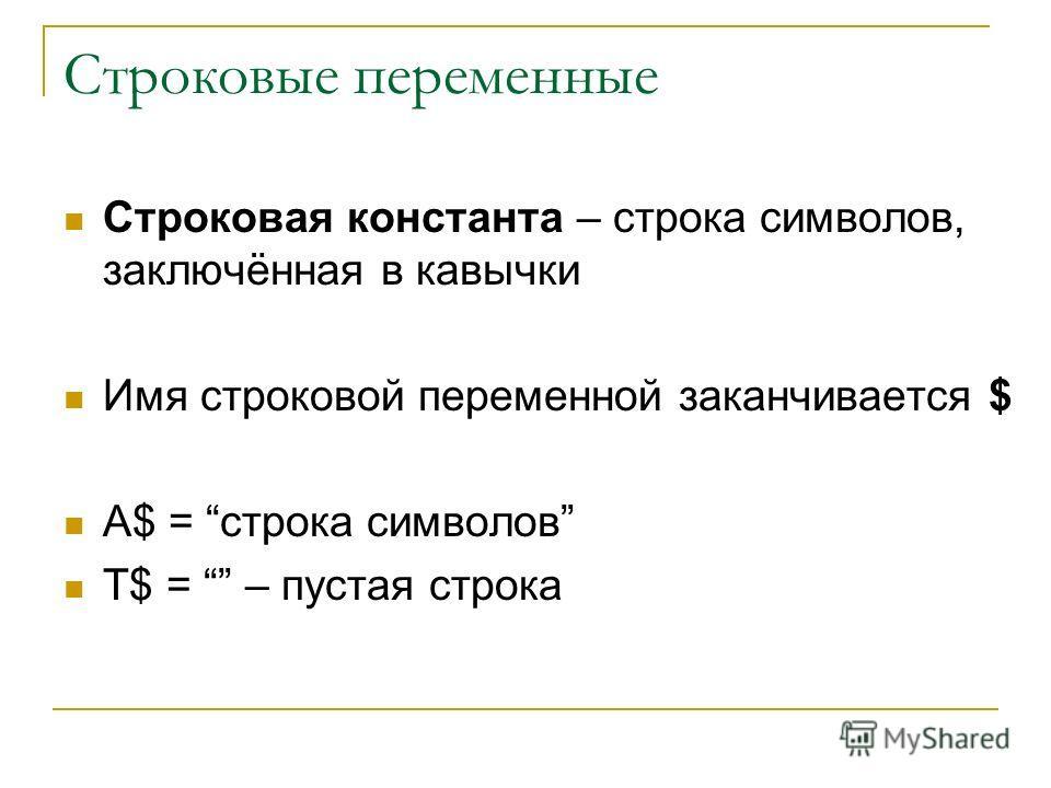 Строковые переменные Строковая константа – строка символов, заключённая в кавычки Имя строковой переменной заканчивается $ A$ = строка символов T$ = – пустая строка