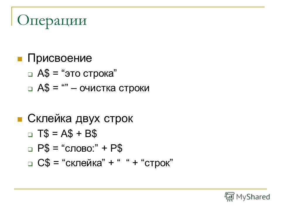 Операции Присвоение A$ = это строка A$ = – очистка строки Склейка двух строк T$ = A$ + B$ P$ = слово: + P$ C$ = склейка + + строк