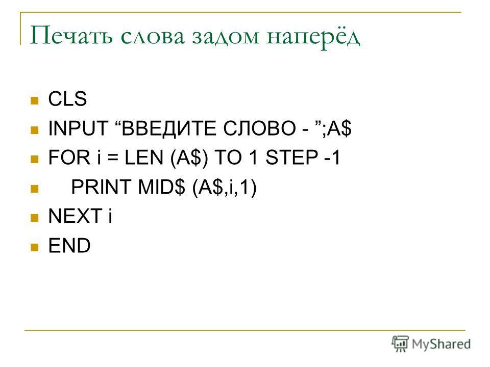 Печать слова задом наперёд CLS INPUT ВВЕДИТЕ СЛОВО - ;A$ FOR i = LEN (A$) TO 1 STEP -1 PRINT MID$ (A$,i,1) NEXT i END