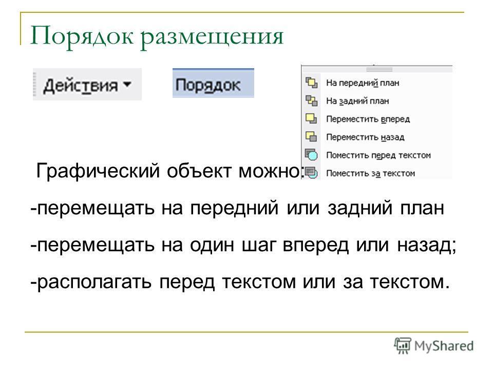 Порядок размещения Графический объект можно: -перемещать на передний или задний план -перемещать на один шаг вперед или назад; -располагать перед текстом или за текстом.
