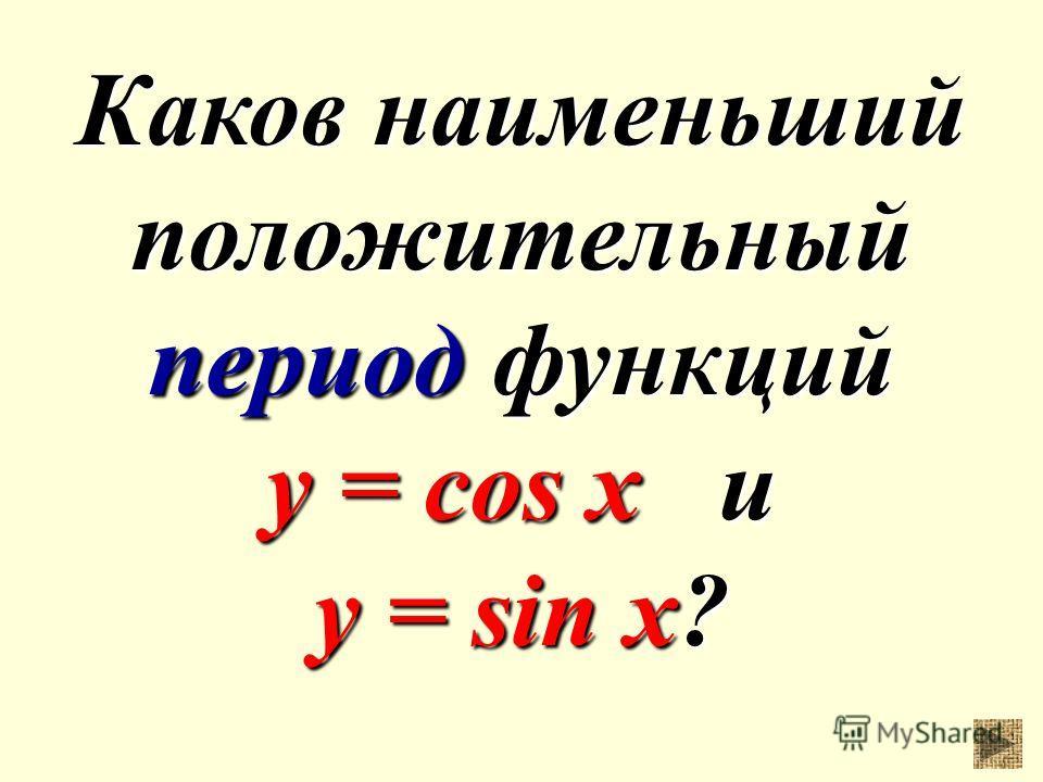 Каков наименьший положительный период функций y = cos x и у = sin x?