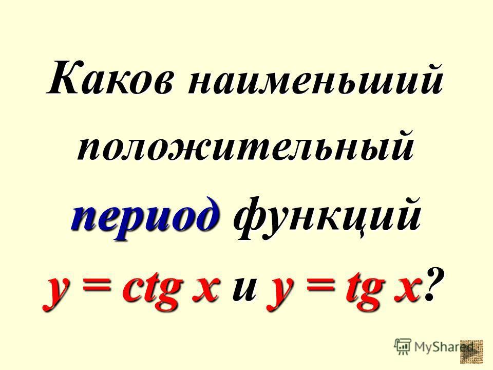 Каков наименьший положительный период функций y = ctg x и у = tg x?