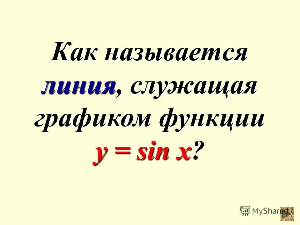 Как называется линия, служащая графиком функции у = sin x?