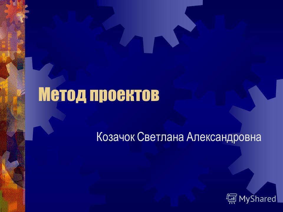 Метод проектов Козачок Светлана Александровна