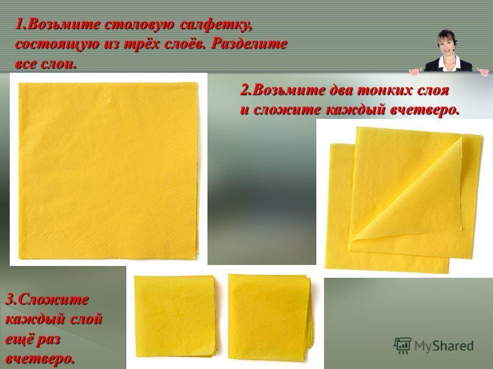 1.Возьмите столовую салфетку, состоящую из трёх слоёв. Разделите все слои. 2.Возьмите два тонких слоя и сложите каждый вчетверо. 3.Сложите каждый слой ещё раз вчетверо.