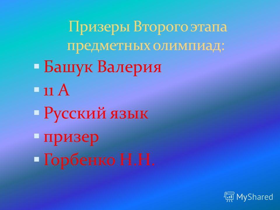 Призеры Второго этапа предметных олимпиад: Башук Валерия 11 А Русский язык призер Горбенко Н.Н.