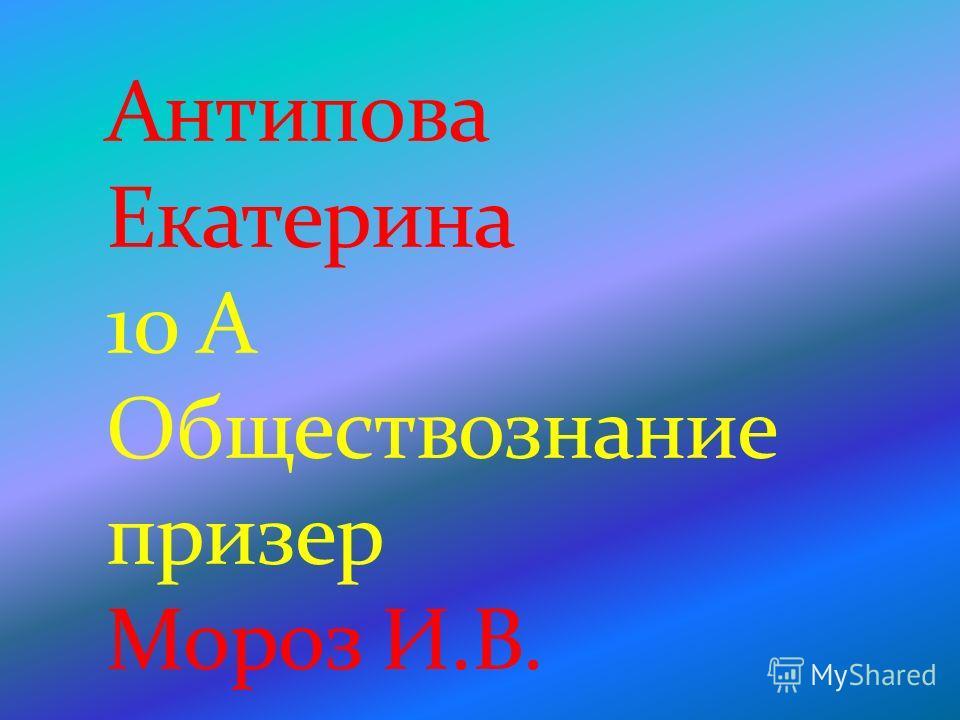 Антипова Екатерина 10 А Обществознание призер Мороз И.В.