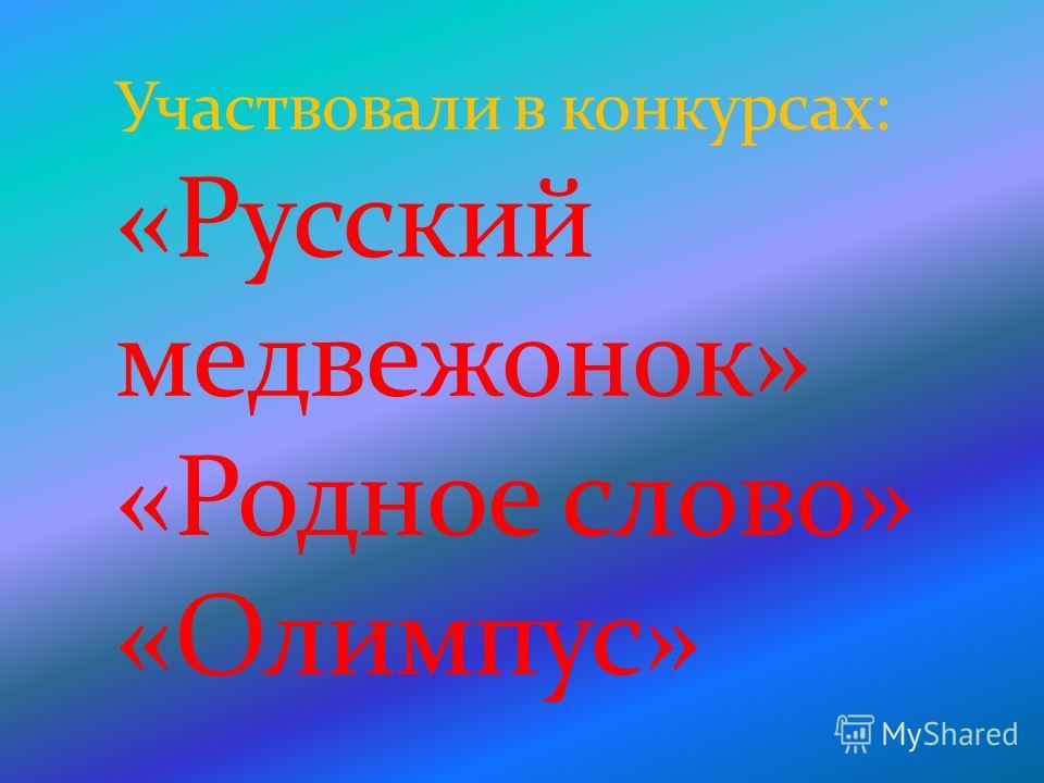 Участвовали в конкурсах: «Русский медвежонок» «Родное слово» «Олимпус»