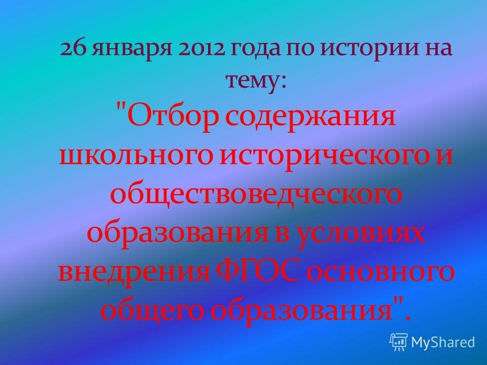 26 января 2012 года по истории на тему: Отбор содержания школьного исторического и обществоведческого образования в условиях внедрения ФГОС основного общего образования.
