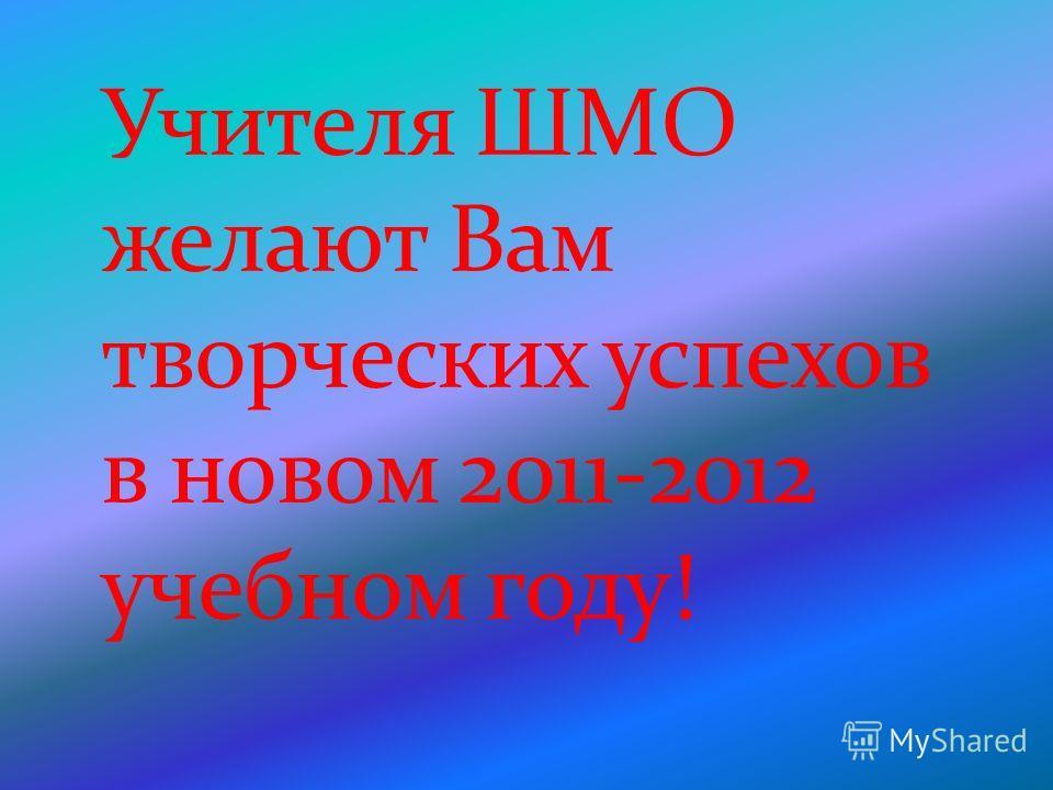 Учителя ШМО желают Вам творческих успехов в новом 2011-2012 учебном году!
