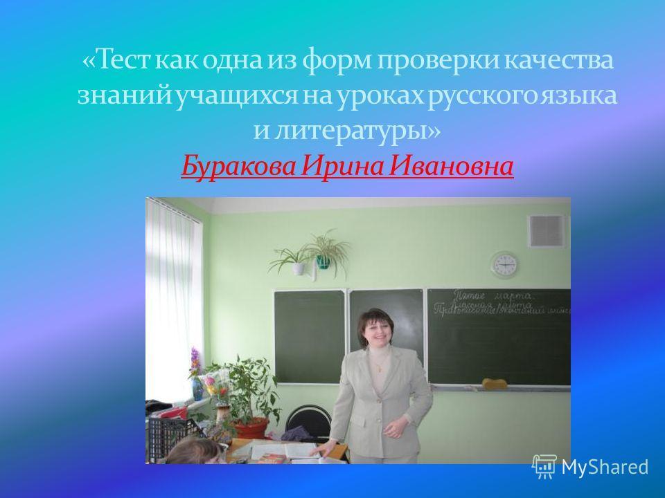 «Тест как одна из форм проверки качества знаний учащихся на уроках русского языка и литературы» Буракова Ирина Ивановна