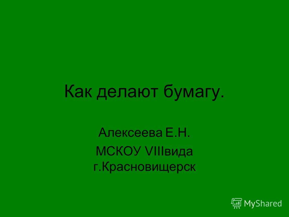 Как делают бумагу. Алексеева Е.Н. МСКОУ VIIIвида г.Красновищерск