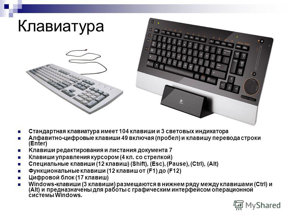 Клавиатура Стандартная клавиатура имеет 104 клавиши и 3 световых индикатора Алфавитно-цифровые клавиши 49 включая (пробел) и клавишу перевода строки (Enter) Kлавиши редактирования и листания документа 7 Клавиши управления курсором (4 кл. со стрелкой)